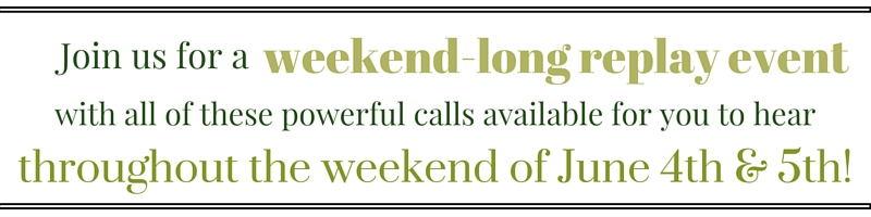 Join us for a with all of these powerful calls available for you to hear throughout the weekend of June 4th & 5th!